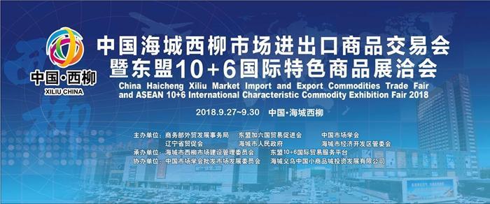 2018中国海城西柳市场进出口商品交易会暨东盟10+6特色商品展洽会将于9月27日盛大启幕